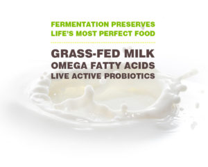 Fermentation preserves life's most perfect food. Grass-fed milk, omega fatty acids, live active probiotics.
